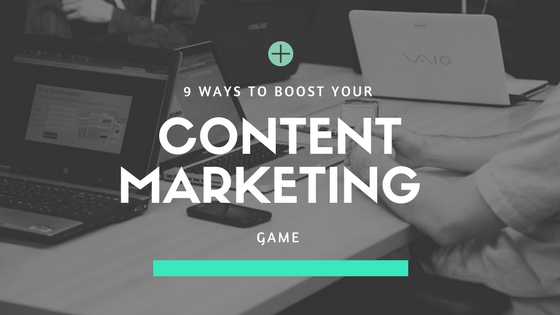 9 Ways to Boost Your Content Marketing Game