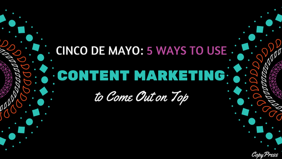 Cinco de Mayo: 5 Ways to Use Content Marketing to Come Out on Top