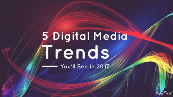 5 Digital Media Trends You'll See in 2017