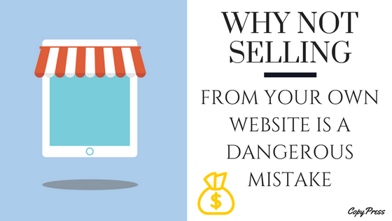 Why Not Selling From Your Own Website is a Dangerous Mistake