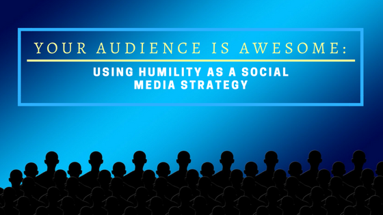 Your Audience is Awesome: Using Humility As A Social Media Strategy