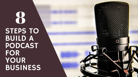 8 Steps to Build a Podcast for Your Business
