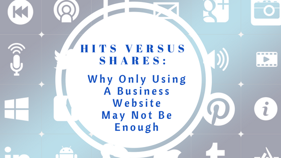Hits versus Shares: Why Only Using A Business Website May Not Be Enough