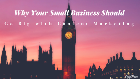 Why Your Small Business Should Go Big with Content Marketing