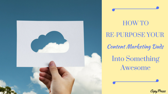 How to Re-Purpose Your Content Marketing Duds Into Something Awesome
