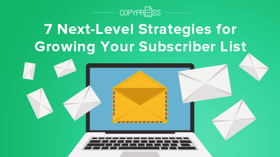 7 Next-Level Strategies for Growing Your Subscriber List