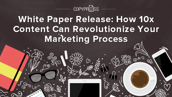 White Paper Release: How 10x Content Can Revolutionize Your Marketing Process