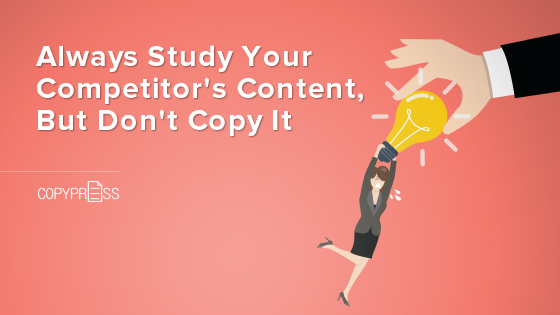Always Study Your Competitor's Content, But Don't Copy It