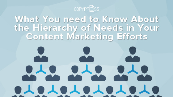 What You Need to Know About the Hierarchy of Needs in Your Content Marketing Efforts